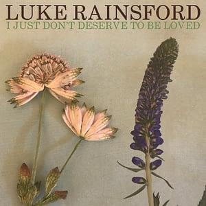 Luke Rainsford - I Just Don't Deserve To Be Loved
